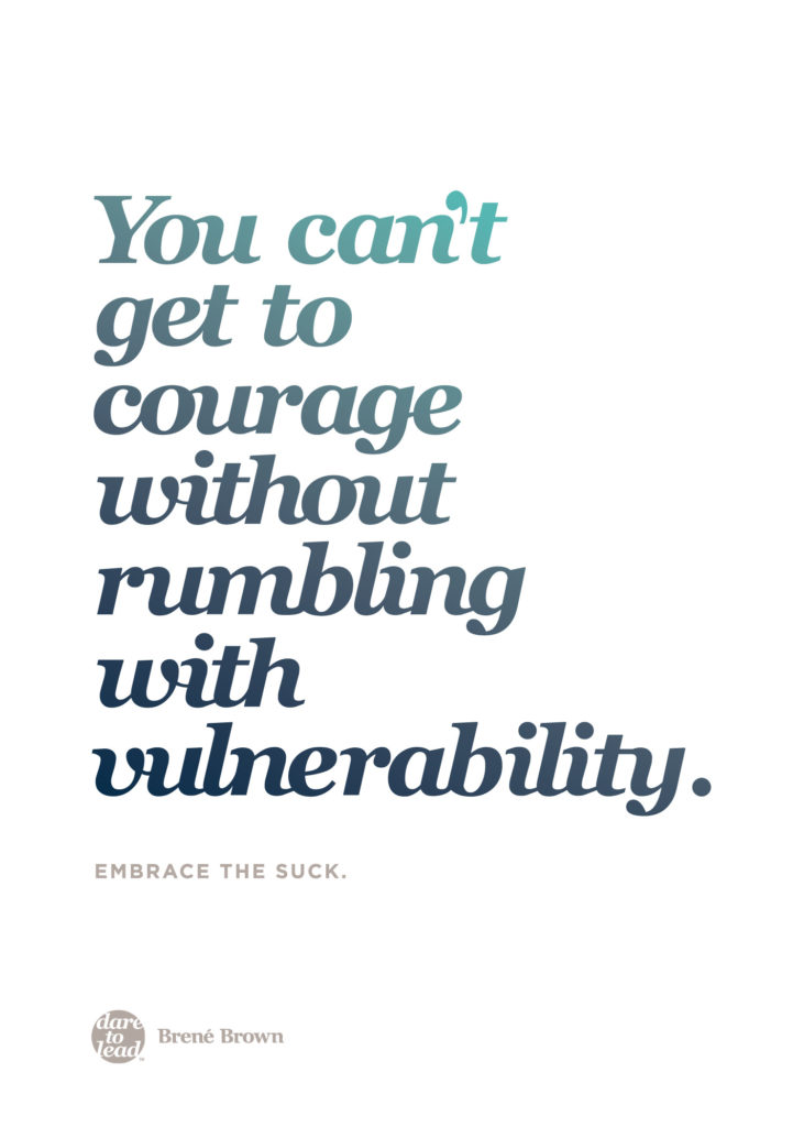 You can't get to courage without rumbling with vulnerablity