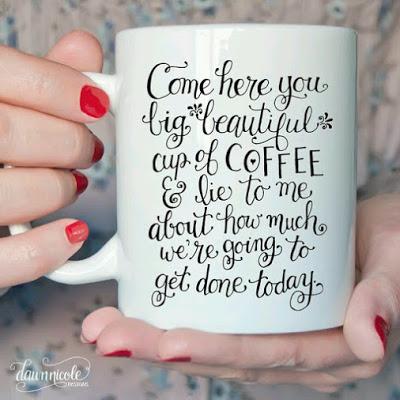 Come here you big beautiful cup of coffee and life to me about how much we're going to get done today